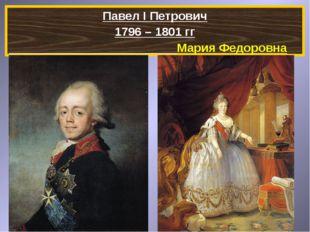Павел I Петрович 1796 – 1801 гг Мария Федоровна