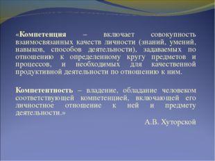 «Компетенция – включает совокупность взаимосвязанных качеств личности (знаний