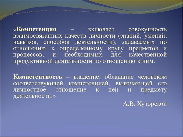 «Компетенция – включает совокупность взаимосвязанных качеств личности (знаний...