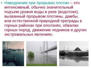 Наводнения при прорывах плотин – это интенсивный, обычно значительный подъем