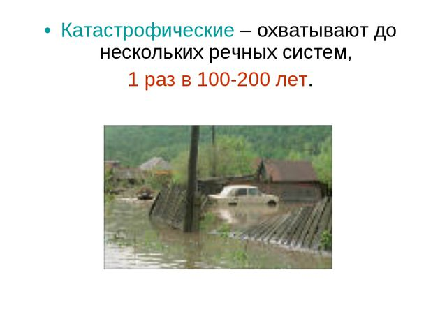Катастрофические – охватывают до нескольких речных систем, 1 раз в 100-200 лет.