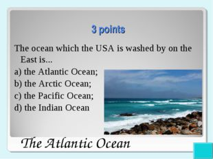 3 points The ocean which the USA is washed by on the East is... a) the Atlan