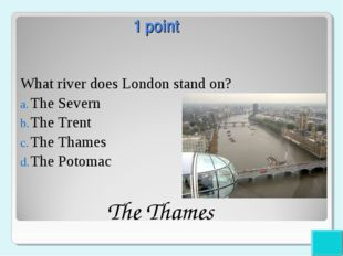 1 point What river does London stand on? The Severn The Trent The Thames The