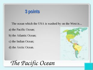 3 points The ocean which the USA is washed by on the West is... a) the Pacif