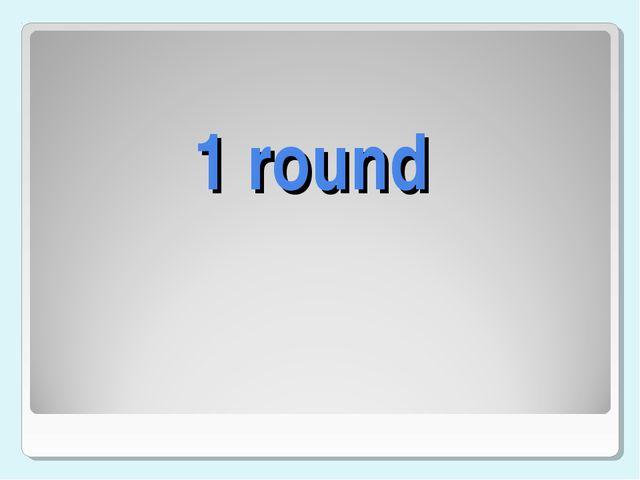 1 round