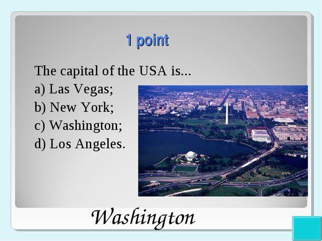 1 point The capital of the USA is... a) Las Vegas; b) New York; c) Washingto...
