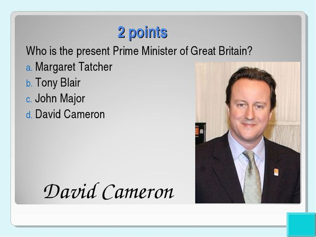 2 points Who is the present Prime Minister of Great Britain? Margaret Tatcher...