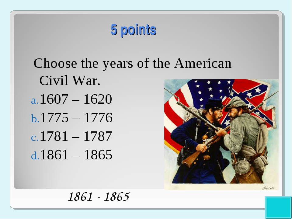 5 points Choose the years of the American Civil War. 1607 – 1620 1775 – 1776...