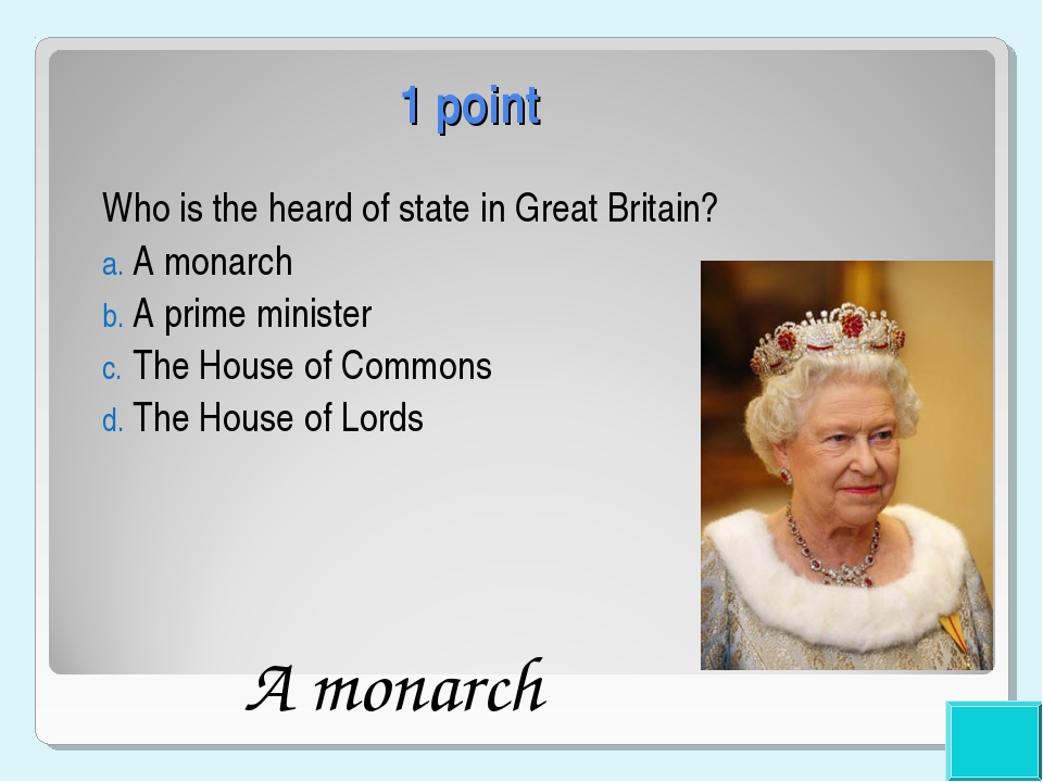 1 point Who is the heard of state in Great Britain? A monarch A prime ministe...