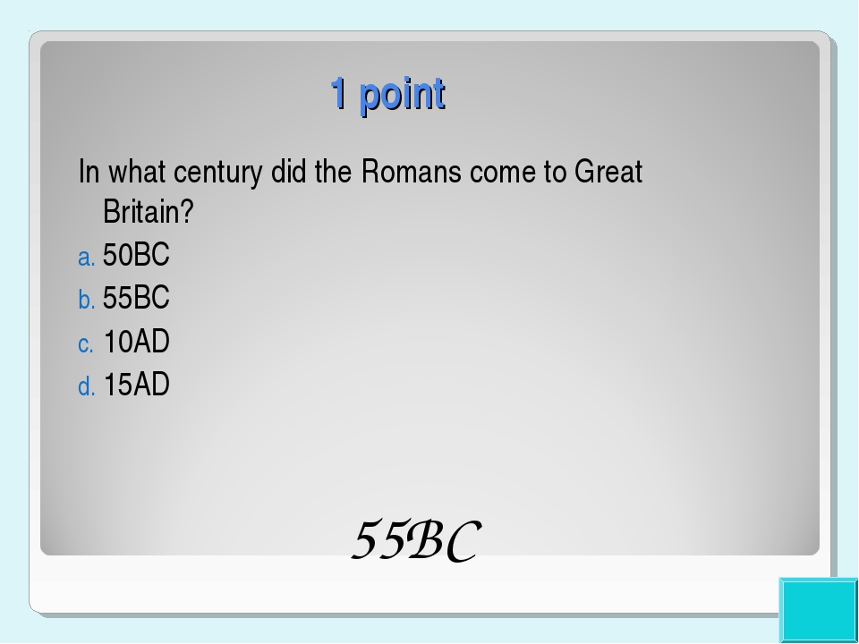 1 point In what century did the Romans come to Great Britain? 50BC 55BC 10AD...