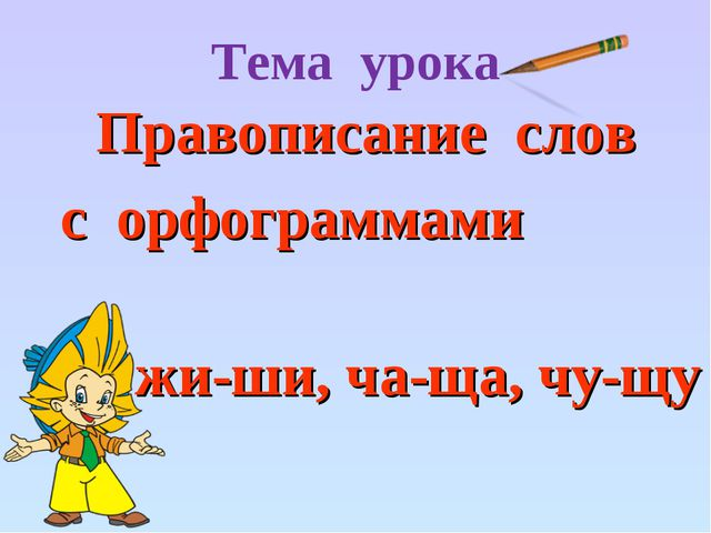 Тема урока Правописание слов с орфограммами жи-ши, ча-ща, чу-щу