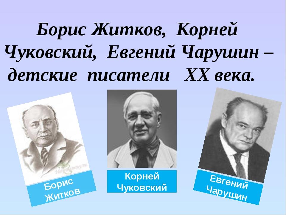 Борис Житков, Корней Чуковский, Евгений Чарушин – детские писатели XX века....