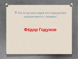 9. Кто из русских царей того периода был задушен вместе с матерью? Фёдор Году