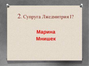 2. Супруга Лжедмитрия І? Марина Мнишек