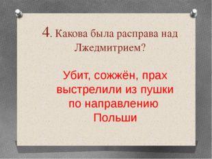 4. Какова была расправа над Лжедмитрием? Убит, сожжён, прах выстрелили из пуш