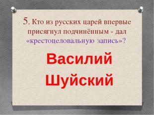 5. Кто из русских царей впервые присягнул подчинённым - дал «крестоцеловальну