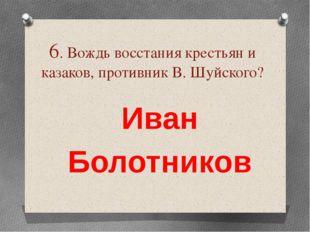6. Вождь восстания крестьян и казаков, противник В. Шуйского? Иван Болотников