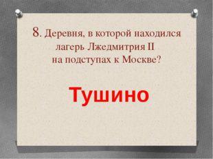 8. Деревня, в которой находился лагерь Лжедмитрия ІІ на подступах к Москве? Т