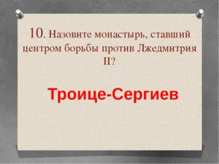 10. Назовите монастырь, ставший центром борьбы против Лжедмитрия ІІ? Троице-С