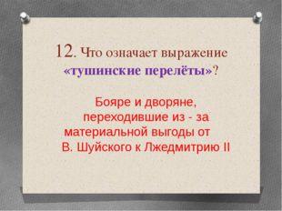 12. Что означает выражение «тушинские перелёты»? Бояре и дворяне, переходивши