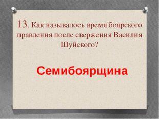 13. Как называлось время боярского правления после свержения Василия Шуйского
