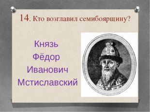 14. Кто возглавил семибоярщину? Князь Фёдор Иванович Мстиславский