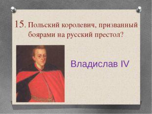 15. Польский королевич, призванный боярами на русский престол? Владислав IV