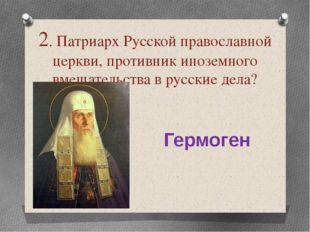2. Патриарх Русской православной церкви, противник иноземного вмешательства в
