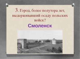 3. Город, более полутора лет, выдерживавший осаду польских войск? Смоленск