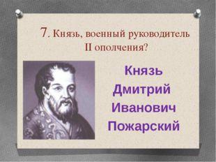 7. Князь, военный руководитель ІІ ополчения? Князь Дмитрий Иванович Пожарский