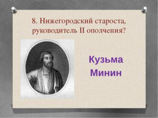 8. Нижегородский староста, руководитель ІІ ополчения? Кузьма Минин