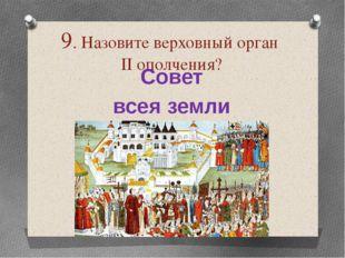 9. Назовите верховный орган ІІ ополчения? Совет всея земли