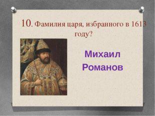 10. Фамилия царя, избранного в 1613 году? Михаил Романов