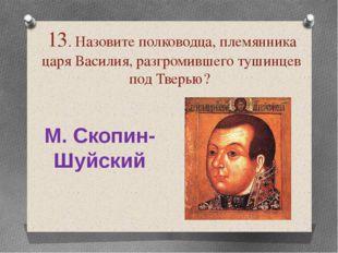 13. Назовите полководца, племянника царя Василия, разгромившего тушинцев под