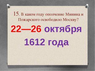 15. В каком году ополчение Минина и Пожарского освободило Москву? 22—26 октя
