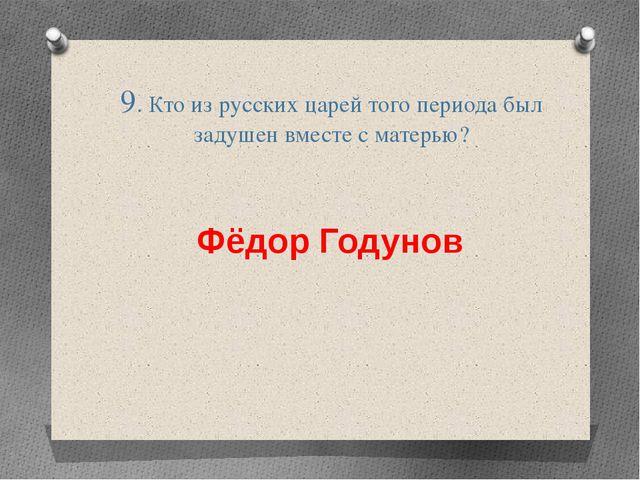 9. Кто из русских царей того периода был задушен вместе с матерью? Фёдор Году...