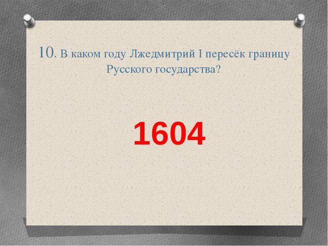 10. В каком году Лжедмитрий І пересёк границу Русского государства? 1604