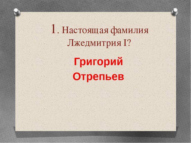 1. Настоящая фамилия Лжедмитрия І? Григорий Отрепьев