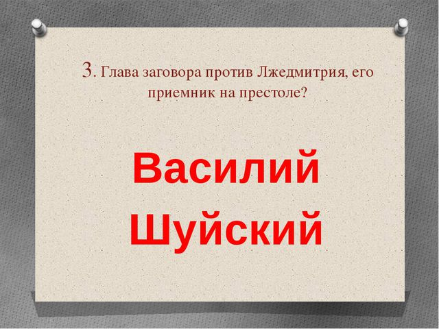 3. Глава заговора против Лжедмитрия, его приемник на престоле? Василий Шуйский