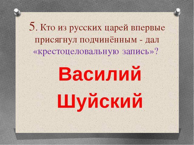 5. Кто из русских царей впервые присягнул подчинённым - дал «крестоцеловальну...