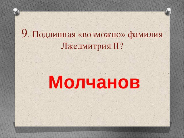 9. Подлинная «возможно» фамилия Лжедмитрия ІІ? Молчанов