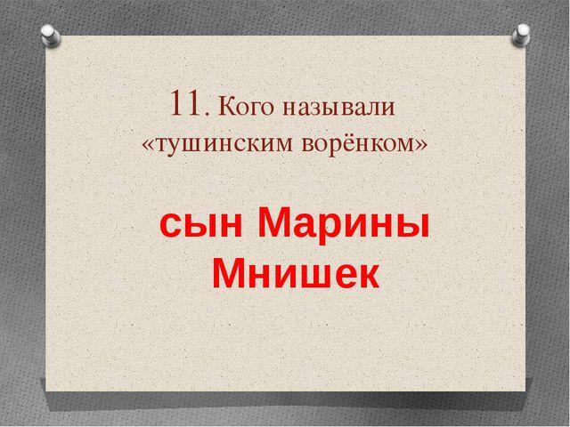 11. Кого называли «тушинским ворёнком» сын Марины Мнишек