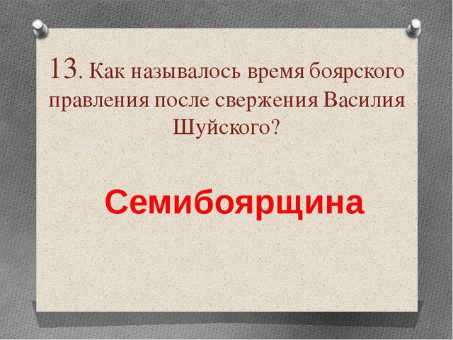 13. Как называлось время боярского правления после свержения Василия Шуйского...