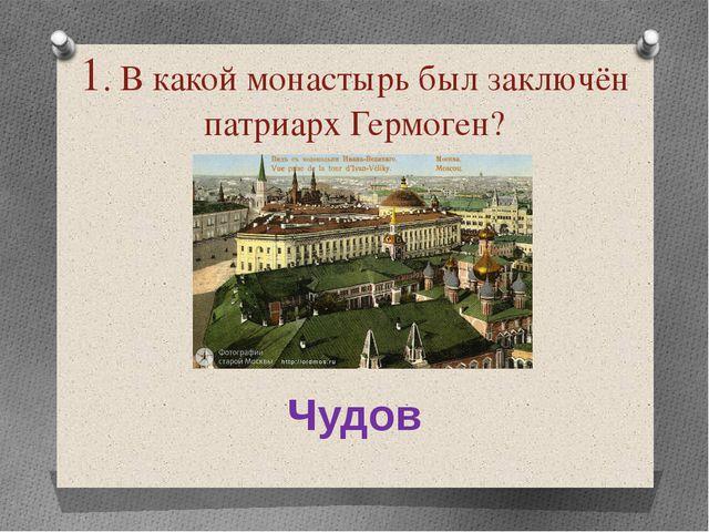 1. В какой монастырь был заключён патриарх Гермоген? Чудов