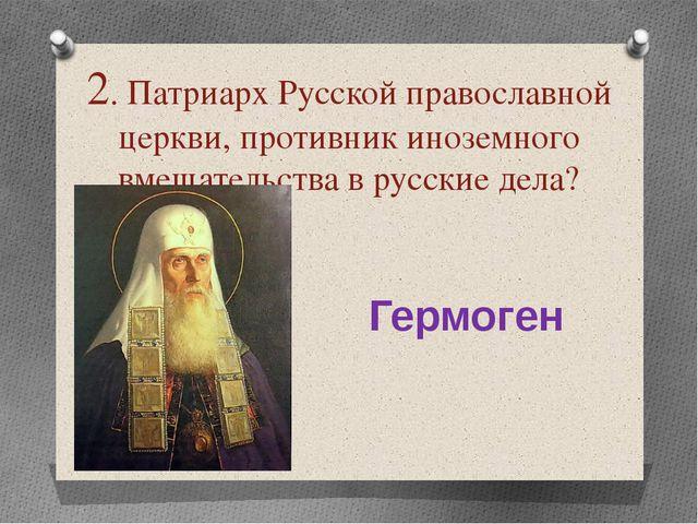 2. Патриарх Русской православной церкви, противник иноземного вмешательства в...