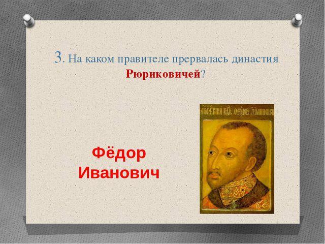 3. На каком правителе прервалась династия Рюриковичей? Фёдор Иванович