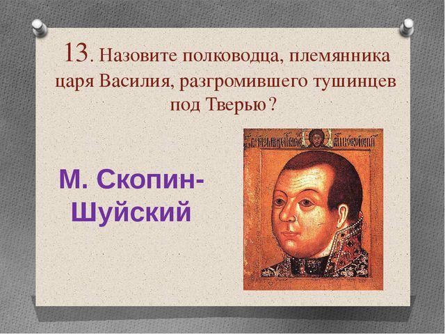 13. Назовите полководца, племянника царя Василия, разгромившего тушинцев под...