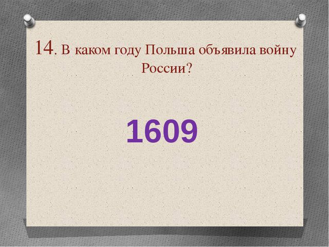 14. В каком году Польша объявила войну России? 1609
