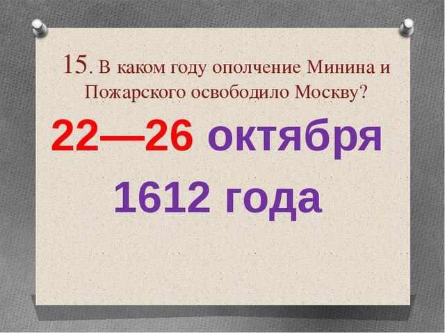 15. В каком году ополчение Минина и Пожарского освободило Москву? 22—26 октя...
