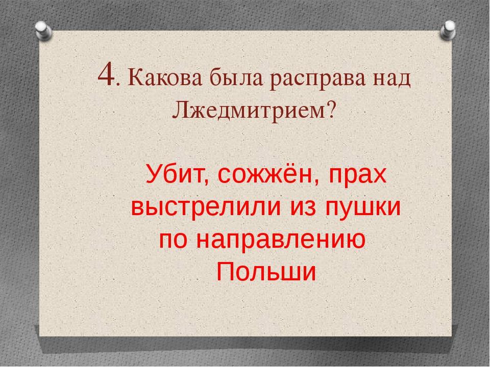 4. Какова была расправа над Лжедмитрием? Убит, сожжён, прах выстрелили из пуш...